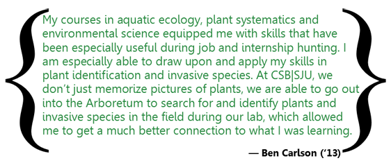 My courses in aquatic ecology, plant systematics and environmental science equipped me with skills that have been especially useful during job and internship hunting. I am especially able to drawn upon and apply my skills in plant identification and invasive species. At CSB/SJU, we don't just memorize pictures of plants, we are able to go out into the Arboretum to search for and identify plants and invasive species in the field during our lab, which allowed me to get a much better connection to what I was learning.