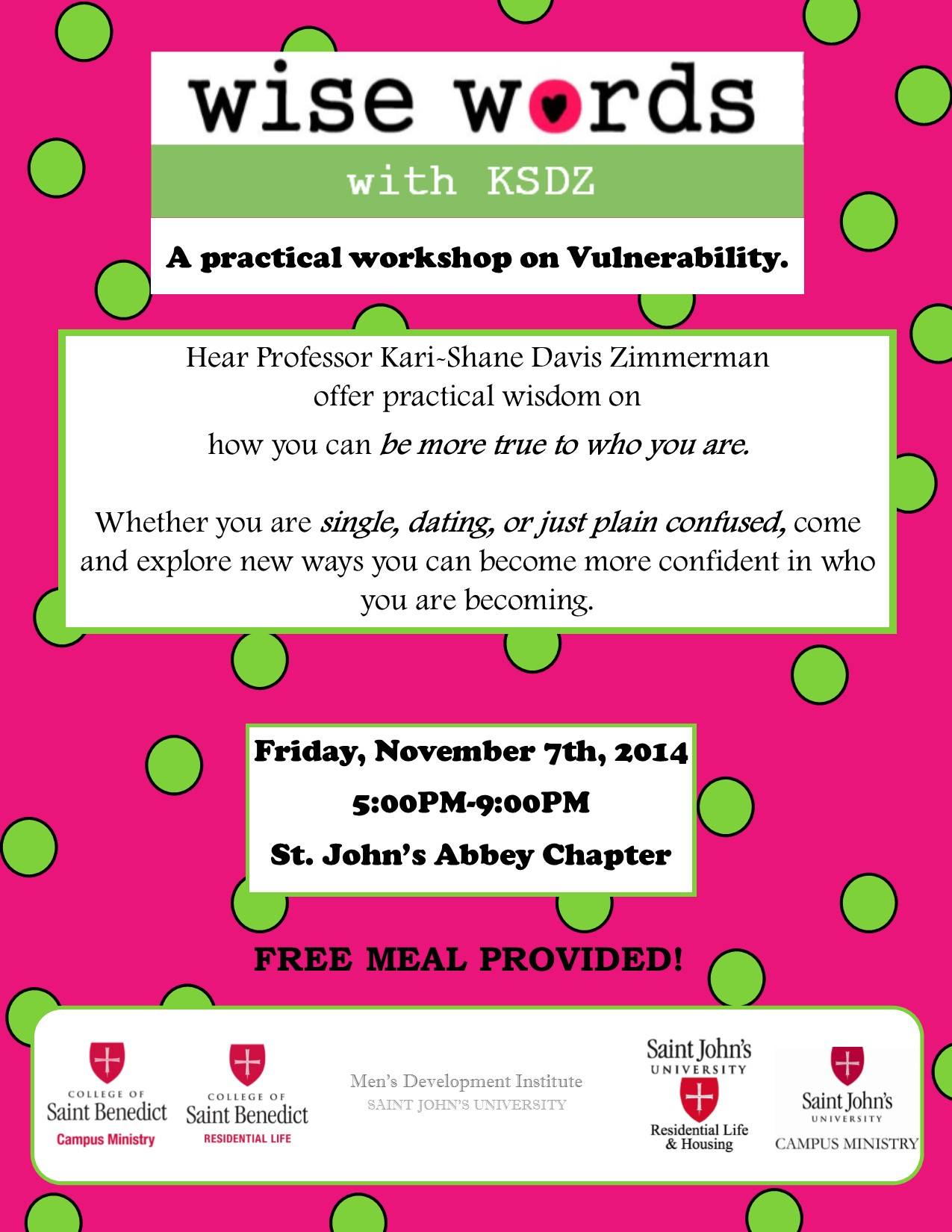 Wise Words with KSDZ. A practical workshop on Vulnerability. Hear Professor Kari Shane Davis Zimmerman offer practical wisdom on how you can be more true to who you are. Whether single, dating, or just plain confused, come and explore new ways you can become more confident in who you are becoming. Friday, November 7th, 2014. 5:00PM to 9:00PM. St. John's Abbey Chapter House. Free Meal Provided! Register here! This event is cosponsored by The College of St. Benedict Campus Ministry, The College of St. Benedict Residential Life, SJU Men's Development Institute, Sister Nancy Hynes Institute for Women's Leadership, St. John's University Residential Life and Housing, and St. John's University Campus Ministry. To register go to https://www.csbsju.edu/forms/SHHMKQVLMW.aspx.